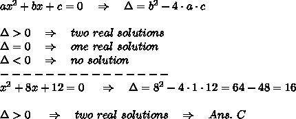 ax^2+bx+c=0\ \ \ \Rightarrow\ \ \ \Delta=b^2-4\cdot a\cdot c\\\\\Delta>0\ \ \ \Rightarrow\ \ \ two\ real\ solutions\\\Delta=0\ \ \ \Rightarrow\ \ \ one\ real\ solution\\\Delta<0\ \ \ \Rightarrow\ \ \ no\ solution\\---------------\\x^2+8x+12=0\ \ \ \ \Rightarrow\ \ \ \Delta=8^2-4\cdot 1\cdot12=64-48=16\\\\\Delta>0\ \ \ \ \Rightarrow\ \ \ two\ real\ solutions\ \ \ \Rightarrow\ \ \ Ans.\ C