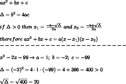 ax^2+bx+c\\\\\Delta=b^2-4ac\\\\if\ \Delta > 0\ then\ x_1=\frac{-b-\sqrt\Delta}{2a}\ and\ x_2=\frac{-b+\sqrt\Delta}{2a}\\\\therefore\ ax^2+bx+c=a(x-x_1)(x-x_2)\\-------------------------\\\\x^2-2x-99\to a=1;\ b=-2;\ c=-99\\\\\Delta=(-2)^2-4\cdot1\cdot(-99)=4+396=400 > 0\\\\\sqrt\Delta=\sqrt{400}=20