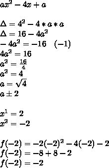 ax^2-4x+a\\ \\ \Delta =4^2-4*a*a\\ \Delta =16-4a^2\\ -4a^2=-16\quad (-1)\\ 4a^2=16\\ a^2=\frac { 16 }{ 4 } \\ a^2=4\\ a=\sqrt { 4 } \\ a\pm 2\\ \\ x^1=2\\ x^2=-2\\ \\ f(-2)=-2(-2)^2-4(-2)-2\\ f(-2)=-8+8-2\\ f(-2)=-2