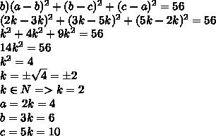 b)(a-b)^2 +(b-c)^2+(c-a)^2=56\\(2k-3k)^2+(3k-5k)^2+(5k-2k)^2=56\\k^2+4k^2+9k^2=56\\14k^2=56\\k^2=4\\k=\pm \sqrt{4}=\pm2\\k\in N=>k=2\\a=2k=4\\b=3k=6\\c=5k=10