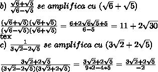 b)\,\, \frac{ \sqrt{6}+ \sqrt{5} }{\sqrt{6}- \sqrt{5}} \,\,se\,\,amplifica\,\,cu\,\,(\sqrt{6}+ \sqrt{5}) \\ \\ \frac{ (\sqrt{6}+ \sqrt{5})(\sqrt{6}+ \sqrt{5}) }{(\sqrt{6}- \sqrt{5})(\sqrt{6}+ \sqrt{5})}= \frac{6+2\sqrt{6} \sqrt{5}+5 }{6-5}=11+2\sqrt{30}\\ [tex] c)\,\,\frac{1}{3\sqrt{2}-2 \sqrt{5}} \,\,se\,\,amplifica\,\,cu\,\,(3\sqrt{2}+ 2\sqrt{5}) \\  \\ \frac{3\sqrt{2}+ 2\sqrt{5}}{(3\sqrt{2}-2 \sqrt{5})(3\sqrt{2}+ 2\sqrt{5})}=\frac{3\sqrt{2}+ 2\sqrt{5}}{9*2-4 *5}=\frac{3\sqrt{2}+ 2\sqrt{5}}{-2}