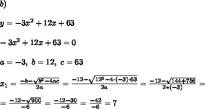 b)\\ \\ y=-3x^2+12x+63\\ \\-3x^2+12x+63 =0\\ \\a=-3, \ b=12, \ c=63\\ \\ x_{1}=\frac{-b-\sqrt{b^2-4ac}}{2a}= \frac{-12-\sqrt{ 12^2-4 \cdot (-3)\cdot 63}}{2a}= \frac{-12 -\sqrt{144+756}}{2*(-3)}=\\ \\=\frac{-12-\sqrt{900}}{-6}=\frac{-12-30}{-6}=\frac{-42}{-6}=7