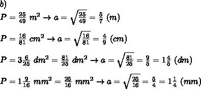 b)\\P=\frac{25}{49}\ m^2\to a=\sqrt\frac{25}{49}=\frac{5}{7}\ (m)\\\\P=\frac{16}{81}\ cm^2\to a=\sqrt\frac{16}{81}=\frac{4}{9}\ (cm)\\\\P=3\frac{6}{25}\ dm^2=\frac{81}{25}\ dm^2\to a=\sqrt\frac{81}{25}=\frac{9}{5}=1\frac{4}{5}\ (dm)\\\\P=1\frac{9}{16}\ mm^2=\frac{25}{16}\ mm^2\to a=\sqrt\frac{25}{16}=\frac{5}{4}=1\frac{1}{4}\ (mm)