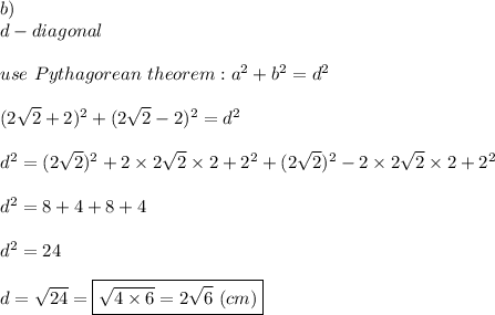 b)\\d-diagonal\\\\use\ Pythagorean\ theorem:a^2+b^2=d^2\\\\(2\sqrt2+2)^2+(2\sqrt2-2)^2=d^2\\\\d^2=(2\sqrt2)^2+2\times2\sqrt2\times2+2^2+(2\sqrt2)^2-2\times2\sqrt2\times2+2^2\\\\d^2=8+4+8+4\\\\d^2=24\\\\d=\sqrt{24}=\boxed{\sqrt{4\times6}=2\sqrt6\ (cm)}