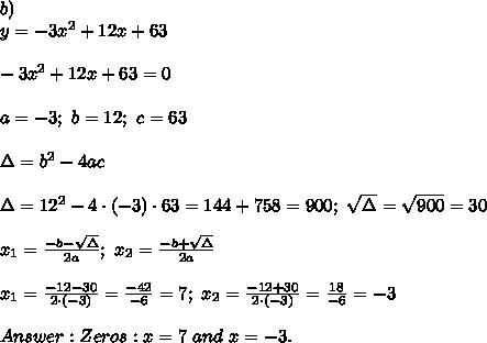 b)\\y=-3x^2+12x+63\\\\-3x^2+12x+63=0\\\\a=-3;\ b=12;\ c=63\\\\\Delta=b^2-4ac\\\\\Delta=12^2-4\cdot(-3)\cdot63=144+758=900;\ \sqrt\Delta=\sqrt{900}=30\\\\x_1=\frac{-b-\sqrt\Delta}{2a};\ x_2=\frac{-b+\sqrt\Delta}{2a}\\\\x_1=\frac{-12-30}{2\cdot(-3)}=\frac{-42}{-6}=7;\ x_2=\frac{-12+30}{2\cdot(-3)}=\frac{18}{-6}=-3\\\\Answer:Zeros:x=7\ and\ x=-3.