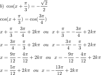 b)\ \cos(x+\dfrac{\pi}{3})=-\dfrac{\sqrt{2}}{2}\\\\\cos(x+\dfrac{\pi}{3})=\cos(\dfrac{3\pi}{4})\\\\x+\dfrac{\pi}{3}=\dfrac{3\pi}{4}+2k\pi\ \ ou\ \ x+\dfrac{\pi}{3}=-\dfrac{3\pi}{4}+2k\pi\\\\x=\dfrac{3\pi}{4}-\dfrac{\pi}{3}+2k\pi\ \ ou\ \ x=-\dfrac{3\pi}{4}-\dfrac{\pi}{3}+2k\pi\\\\x=\dfrac{9\pi}{12}-\dfrac{4\pi}{12}+2k\pi\ \ ou\ \ x=-\dfrac{9\pi}{12}-\dfrac{4\pi}{12}+2k\pi\\\\x=\dfrac{5\pi}{12}+2k\pi\ \ ou\ \ x=-\dfrac{13\pi}{12}+2k\pi