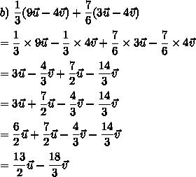 b)\ \dfrac{1}{3}(9\vec{u}-4\vec{v})+\dfrac{7}{6}(3\vec{u}-4\vec{v})\\\\=\dfrac{1}{3}\times9\vec{u}-\dfrac{1}{3}\times4\vec{v}+\dfrac{7}{6}\times3\vec{u}-\dfrac{7}{6}\times4\vec{v}\\\\=3\vec{u}-\dfrac{4}{3}\vec{v}+\dfrac{7}{2}\vec{u}-\dfrac{14}{3}\vec{v}\\\\=3\vec{u}+\dfrac{7}{2}\vec{u}-\dfrac{4}{3}\vec{v}-\dfrac{14}{3}\vec{v}\\\\=\dfrac{6}{2}\vec{u}+\dfrac{7}{2}\vec{u}-\dfrac{4}{3}\vec{v}-\dfrac{14}{3}\vec{v}\\\\=\dfrac{13}{2}\vec{u}-\dfrac{18}{3}\vec{v}