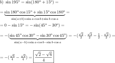 b)\ \sin 195\°=\sin(180\º+15\º)=\\\\=\underbrace{\sin180\º\cos15\º+\sin15\º\cos180\º}_{\sin (a + b) = \sin a \cdot \cos b + \sin b \cdot \cos a}=\\\\=0-\sin15\º=-\sin(45\º-30\º)=\\\\= -(\underbrace{\sin45\º\cos30\º-\sin30\º\cos45\º}_{\sin (a - b) = \sin a \cdot \cos b - \sin b \cdot \cos a})=-(\frac{\sqrt2}2\cdot \frac{\sqrt3}2-\frac12\cdot \frac{\sqrt2}2)=\\\\\\=-(\frac{\sqrt6}4-\frac{\sqrt2}4)=\boxed{\frac{\sqrt2-\sqrt6}4}