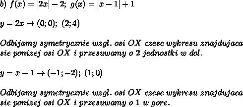b)\ f(x)=|2x|-2;\ g(x)=|x-1|+1\\y=2x\to(0;0);\ (2;4)\\Odbijamy\ symetrycznie\ wzgl.\ osi\ OX\ czesc\ wykresu\ znajdujaca\sie\ ponizej\ osi\ OX\ i\ przesuwamy\ o\ 2\ jednostki\ w\ dol.\\y=x-1\to(-1;-2);\ (1;0)\\Odbijamy\ symetrycznie\ wzgl.\ osi\ OX\ czesc\ wykresu\ znajdujaca\sie\ ponizej\ osi\ OX\ i\ przesuwamy\ o\ 1\ w\ gore.