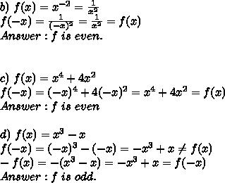 b)\ f(x)=x^{-2}=\frac{1}{x^2}\\f(-x)=\frac{1}{(-x)^2}=\frac{1}{x^2}=f(x)\\Answer:f\ is\ even.\\\\\\c)\ f(x)=x^4+4x^2\\f(-x)=(-x)^4+4(-x)^2=x^4+4x^2=f(x)\\Answer:f\ is\ even\\\\d)\ f(x)=x^3-x\\f(-x)=(-x)^3-(-x)=-x^3+x\neq f(x)\\-f(x)=-(x^3-x)=-x^3+x=f(-x)\\Answer:f\ is\ odd.