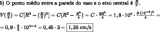 b)\text{ O ponto m\'edio entre a parede do vaso e o eixo central \'e }\frac R 2.\\\\V(\frac R 2)=C[R^2-(\frac R 2)^2]=C(R^2-\frac{R^2}4)=C\cdot\frac{3R^2}4=1,8\cdot10^4\cdot\frac{3\cdot(10^{-2})^2}4=\\\\=0,9\cdot\frac32\cdot10^{4-4}=0,45\cdot3=\boxed{1,35\text{ cm/s}}