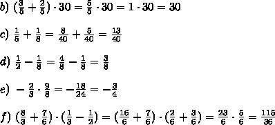 b) \ (\frac{3}{5} + \frac{2}{5}) \cdot 30 = \frac{5}{5} \cdot 30 = 1 \cdot 30 = 30 \\\\ c) \ \frac{1}{5} + \frac{1}{8} = \frac{8}{40} + \frac{5}{40} = \frac{13}{40} \\\\ d) \ \frac{1}{2} - \frac{1}{8} = \frac{4}{8} - \frac{1}{8} = \frac{3}{8} \\\\ e) \ -\frac{2}{3} \cdot \frac{9}{8} = -\frac{18}{24} = -\frac{3}{4} \\\\ f) \ (\frac{8}{3} + \frac{7}{6}) \cdot (\frac{1}{3} - \frac{1}{2}) = (\frac{16}{6} + \frac{7}{6}) \cdot (\frac{2}{6} + \frac{3}{6}) = \frac{23}{6} \cdot \frac{5}{6} = \frac{115}{36}