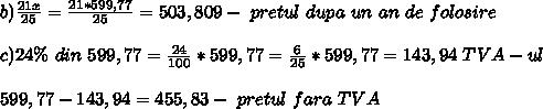 b) \frac{21x}{25}= \frac{21*599,77}{25} = 503,809 - \ pretul \ dupa \ un \ an \ de \  folosire\  \\ \\ c) 24\%  \ din  \ 599,77= \frac{24}{100} *599,77= \frac{6}{25} * 599,77= 143,94\ TVA -ul \\ \\ 599,77-143,94= 455,83 -\ pretul \ fara \ TVA