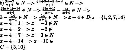 b) \frac{3x-2}{x+4} \in N=> \frac{3x+3\cdot 4-3 \cdot 4-2}{x+4} \in N=>\\\frac{3(x+ 4)-14}{x+4} \in N=> \frac{3(x+4)}{x+4} - \frac{14}{x+4} \in N=>\\3- \frac{14}{x+4} \in N=>\frac{14}{x+4} \in N=>x+4\in D_{14}=\{1,2,7,14\}\\x+4=1=>x=-3\notin N\\x+4=2=>x=-2 \notin\n\\x+4=7=>x=3 \in N\\x+4=14=>x=10\in \n\\C=\{3,10\}