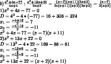 b) \frac{x^2+4x-77}{4x+4} : \frac{x^2+13x+22}{2x+2} = \frac{(x-7)(x+11)(2x+2)}{2*(x+11)(x+2)(2x+2)}=\frac{(x-7)}{2(x+2)} \\ 1) x^2+4x-77=0\\D=4^2-4*(-77)=16+308=324\\x_1=\frac{-4+18}{2}=7\\x_2=\frac{-4-18}{2}=-11\\x^2+4x-77=(x-7)(x+11)\\2)x^2+13x+22=0\\D=13^2-4*22=169-88=81\\x_1=\frac{-13+9}{2}=-2\\x_2=\frac{-13-9}{2}=-11\\x^2+13x+22=(x+2)(x+11)