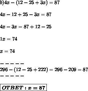 b) 4x-(12-25+3x)=87 // //  4x-12+25-3x = 87// // 4x-3x=87+12-25 // //  1x = 74 // // x = 74 ////-----//296-(12-25+222) = 296-209 = 87//-----/////boxed{/boldsymbol{OTBET:x=87}}