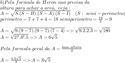 b) Pela\ formula\ de\ Heron\ nao\ precisa\ da\\ altura\ para\ achar\ a\ area,\ veja:\\A=\sqrt{S.(S-B).(S-A).(S-I)}\ \ \ (S:\ semi-perimetro)\\perimetro=7+7+4=18\ semiperimetro=\frac{18}{2}=9\\\\A=\sqrt{9.(9-7).(9-7).(7-4)}=>\sqrt{9.2.2.3}=\sqrt{180}\\A=\sqrt{2^2.3^2.5}=>A=6\sqrt{5}\\\\Pela\ formula\ geral\ da\ A=\frac{base.altura}{2}\\\\A=\frac{4.3\sqrt{5}}{2}=>A=6\sqrt{5}