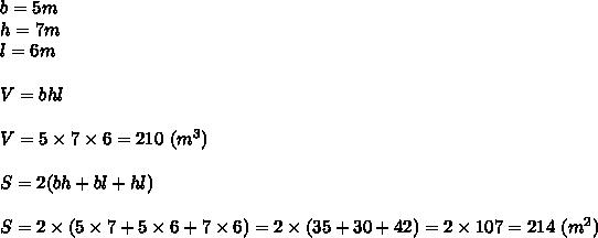 b=5m\\h=7m\\l=6m\\\\V=bhl\\\\V=5\times7\times6=210\ (m^3)\\\\S=2(bh+bl+hl)\\\\S=2\times(5\times7+5\times6+7\times6)=2\times(35+30+42)=2\times107=214\ (m^2)