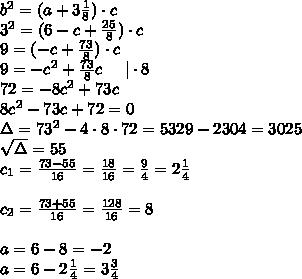 b^2=(a+3\frac{1}{8})\cdot c\\3^2=(6-c+\frac{25}{8})\cdot c\\9=(-c+\frac{73}{8})\cdot c\\9=-c^2+\frac{73}{8}c \ \ \ \  \cdot8\\72=-8c^2+73c\\8c^2-73c+72=0\\\Delta=73^2-4\cdot8\cdot72=5329-2304=3025\\\sqrt{\Delta}=55\\c_1=\frac{73-55}{16}=\frac{18}{16}=\frac{9}{4}=2\frac{1}{4}\\\\c_2=\frac{73+55}{16}=\frac{128}{16}=8\\\\a=6-8=-2\\a=6-2\frac{1}{4}=3\frac{3}{4}\\