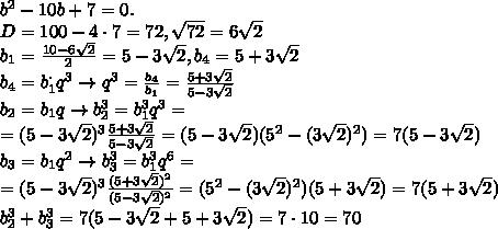 b^2-10b+7=0.\\D=100-4\cdot 7=72, \sqrt{72}=6\sqrt{2}\\b_1=\frac{10-6\sqrt{2}}{2}=5-3\sqrt{2}, b_4=5+3\sqrt{2}\\b_4=b_1^\cdot q^3\to q^3=\frac{b_4}{b_1}=\frac{5+3\sqrt{2}}{5-3\sqrt{2}}\\b_2=b_1q\to b_2^3=b_1^3q^3=\\=(5-3\sqrt{2})^3\frac{5+3\sqrt{2}}{5-3\sqrt{2}}=(5-3\sqrt{2})(5^2-(3\sqrt{2})^2)=7(5-3\sqrt{2})\\b_3=b_1q^2\to b_3^3=b_1^3q^6=\\=(5-3\sqrt{2})^3\frac{(5+3\sqrt{2})^2}{(5-3\sqrt{2})^2}=(5^2-(3\sqrt{2})^2)(5+3\sqrt{2})=7(5+3\sqrt{2})\\b_2^3+b_3^3=7(5-3\sqrt{2}+5+3\sqrt{2})=7\cdot 10=70