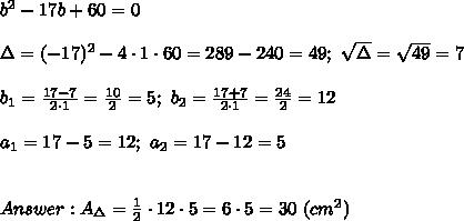 b^2-17b+60=0\\\\\Delta=(-17)^2-4\cdot1\cdot60=289-240=49;\ \sqrt\Delta=\sqrt{49}=7\\\\b_1=\frac{17-7}{2\cdot1}=\frac{10}{2}=5;\ b_2=\frac{17+7}{2\cdot1}=\frac{24}{2}=12\\\\a_1=17-5=12;\ a_2=17-12=5\\\\\\Answer:A_\Delta=\frac{1}{2}\cdot12\cdot5=6\cdot5=30\ (cm^2)