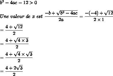 b^2-4ac=12>0\\\\Une\ valeur\ de\ x\ est\ \dfrac{-b+\sqrt{b^2-4ac}}{2a}=\dfrac{-(-4)+\sqrt{12}}{2\times1}\\\\=\dfrac{4+\sqrt{12}}{2}\\\\=\dfrac{4+\sqrt{4\times3}}{2}\\\\=\dfrac{4+\sqrt{4}\times\sqrt{3}}{2}\\\\=\dfrac{4+2\sqrt{3}}{2}