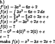 b.) \\ f'(x)=3x^2-6x+2 \\ f(x)= \int\limits3x^2-6x+2} \, dx  \\ f(x)= \frac{3}{3}x^3- \frac{6}{2} x&2+2x+c \\ f(x)=x^3-3x^2+2x+c \\ f(0)=7 \\ 7=0^3-4(0)^2+2(0)+c \\ c=7 \\ maka~f(x)=x^2-3x+2x+7