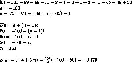 b.)-100 - 99 - 98 - ... - 2 - 1 - 0 + 1 + 2 + ... + 48 + 49 + 50 \\ a=-100 \\ b=U2-U1=-99-(-100)=1 \\  \\ Un=a+(n-1)b \\ 50=-100+(n-1)1 \\ 50=-100+n-1 \\ 50=-101+n \\ n=151 \\ \\ S_1_5_1= \frac{n}{2}(a+Un)= \frac{151}{2}(-100+50)=-3.775