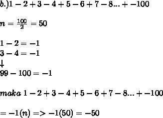 b.)1- 2 + 3 - 4 + 5 - 6 + 7 - 8 ... + -100 \\ \\ n= \frac{100}{2}=50 \\ \\  1-2=-1 \\ 3-4=-1 \\ \downarrow \\ 99-100=-1 \\  \\ maka~1- 2 + 3 - 4 + 5 - 6 + 7 - 8 ... + -100 \\  \\ =-1(n)=>-1(50)=-50
