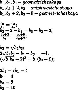 b_{1},b_{2}, b_{3}-geometricheskaya\\b_{1},b_{2}+2,b_{3}-ariphmeticheskaya\\b_{1},b_{2}+2,b_{3}+9-geometricheskaya\\\\  \frac{b_{2}}{b_{1}}=\frac{b_{3}}{b_{2}};\\b_{2}+2-b_{1}=b_{3}-b_{2}-2;\\\frac{b_{2}+2}{b_{1}}=\frac{b_{3}+9}{b_{2}+2};\\\\b_{2}=\sqrt{b_{1}b_{3}};\\2\sqrt{b_{1}b_{3}}-b_{1}-b_{3}=-4;\\(\sqrt{b_{1}b_{3}}+2})^2=b_{1}(b_{3}+9);\\\\2b_{3}-7b_{1}=4\\b_{1}=4\\b_{2}=8\\b_{3}=16\\