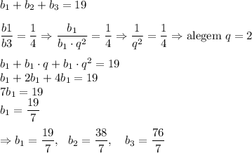 b_1+b_2+b_3 = 19\\ \\\dfrac{b1}{b3} = \dfrac{1}{4} \Rightarrow \dfrac{b_1}{b_1\cdot q^2} = \dfrac{1}{4} \Rightarrow \dfrac{1}{q^2} = \dfrac{1}{4} \Rightarrow \text{alegem }q = 2\\ \\ b_1+b_1\cdot q+b_1\cdot q^2 = 19 \\ b_1+2b_1+4b_1 = 19 \\ 7b_1 = 19\\ b_1 = \dfrac{19}{7} \\ \\ \Rightarrow b_1 = \dfrac{19}{7},~~b_2 = \dfrac{38}{7},\quad b_3 = \dfrac{76}{7}