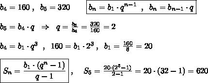 b_4=160\; ,\; \; b_5=320\qquad \boxed {b_{n}=b_1\cdot q^{n-1}\; \; ,\; \; b_{n}=b_{n-1}\cdot q}\\\\b_5=b_4\cdot q\; \; \Rightarrow \; \; q=\frac{b_5}{b_4}=\frac{320}{160}=2 \\\\b_4=b_1\cdot q^3\; \; ,\; \; 160=b_1\cdot 2^3\; ,\; \; b_1=\frac{160}{8}=20\\\\\boxed {S_{n}=\frac{b_1\cdot (q^{n}-1)}{q-1}}\; ,\; \; \; \; S_5=\frac{20\cdot (2^5-1)}{2-1}=20\cdot (32-1)=620