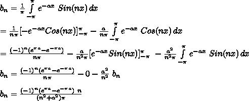 b_n=\frac{1}{\pi} \int\limits^{\pi}_{-\pi} {e^{-ax}\ Sin(nx)} \, dx\\\\= \frac{1}{n\pi} [- e^{-ax} Cos(nx)]_{-\pi}^{\pi}  - \frac{a}{n\pi} \int\limits^{\pi}_{-\pi} {e^{-ax}\ Cos(nx)} \, dx\\\\=\frac{(-1)^n(e^{\pi a}-e^{-\pi a})}{n\pi}-\frac{a}{n^2\pi} [ e^{-ax} Sin(nx) ]_{-\pi}^{\pi}\ -\frac{a^2}{n^2\pi} \int\limits^{\pi}_{-\pi} {e^{-ax}\ Sin(nx)} \, dx\\\\b_n=\frac{(-1)^n(e^{\pi a}-e^{-\pi a})}{n\pi}-0-\frac{a^2}{n^2}\ b_n\\\\b_n=\frac{(-1)^n(e^{\pi a}-e^{-\pi a})\ n}{(n^2+a^2)\pi}