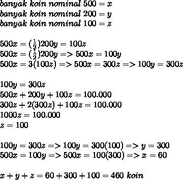 banyak~koin~nominal~500=x \\ banyak~koin~nominal~200=y\\ banyak~koin~nominal~100=z \\  \\ 500x=( \frac{1}{2})200y=100z \\ 500x=( \frac{1}{2})200y => 500x =100y \\ 500x=3(100z)=>500x=300z=>100y=300z \\  \\ 100y=300z \\ 500x+200y+100z=100.000 \\ 300z+2(300z)+100z=100.000 \\ 1000z=100.000 \\ z=100 \\  \\100y=300z=> 100y=300(100)=>y=300 \\ 500x=100y=>500x=100(300)=>x=60 \\  \\ x+y+z=60+300+100=460~koin