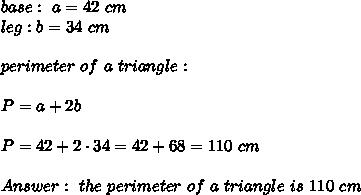 base: \ a= 42 \ cm \\ leg : b= 34 \ cm \\\\ perimeter \ of \ a \ triangle :\\\\ P =a+2b \\ \\P= 42+2\cdot 34 =42+68=110\ cm \\\\Answer: \ the \ perimeter \ of \ a \ triangle \ is \ 110 \ cm