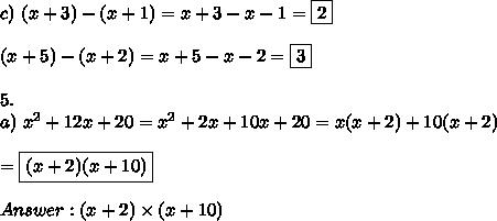 c)\ (x+3)-(x+1)=x+3-x-1=\boxed{2}\\\\(x+5)-(x+2)=x+5-x-2=\boxed{3}\\\\5.\\a)\ x^2+12x+20=x^2+2x+10x+20=x(x+2)+10(x+2)\\\\=\boxed{(x+2)(x+10)}\\\\Answer:(x+2)\times(x+10)