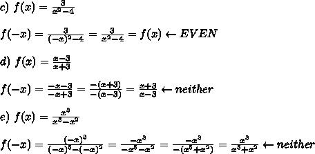 c)\ f(x)=\frac{3}{x^2-4}\\\\f(-x)=\frac{3}{(-x)^2-4}=\frac{3}{x^2-4}=f(x)\leftarrow EVEN\\\\d)\ f(x)=\frac{x-3}{x+3}\\\\f(-x)=\frac{-x-3}{-x+3}=\frac{-(x+3)}{-(x-3)}=\frac{x+3}{x-3}\leftarrow neither\\\\e)\ f(x)=\frac{x^3}{x^5-x^2}\\\\f(-x)=\frac{(-x)^3}{(-x)^5-(-x)^2}=\frac{-x^3}{-x^5-x^2}=\frac{-x^3}{-(x^5+x^2)}=\frac{x^3}{x^5+x^2}\leftarrow neither