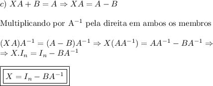 c) \ XA+B=A\Rightarrow XA=A-B \\ \\ \mathrm{Multiplicando \ por \ A^{-1} \ pela \ direita \ em \ ambos \ os \ membros} \\ \\ (XA)A^{-1}=(A-B)A^{-1}\Rightarrow X(AA^{-1})=AA^{-1}-BA^{-1}\Rightarrow \\ \Rightarrow X.I_n=I_n-BA^{-1} \\ \\ \boxed{\boxed{X=I_n-BA^{-1}}}