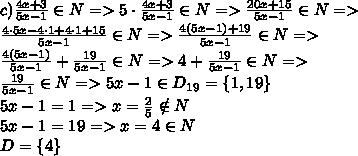 c) \frac{4x+3}{5x-1}\in N=>5 \cdot  \frac{4x+3}{5x-1}\in N=>\frac{20x+15}{5x-1}\in N=>\\\frac{4 \cdot 5x-4 \cdot 1+4 \cdot 1+15}{5x-1}\in N=> \frac{4(5x-1)+19}{5x-1}\in N=>\\ \frac{4(5x-1)}{5x-1}  + \frac{19}{5x-1}\in N => 4 + \frac{19}{5x-1}\in N =>\\\frac{19}{5x-1}\in N=>5x-1\in D_{19}=\{1,19\}\\5x-1=1=>x= \frac{2}{5} \notin N\\5x-1=19=>x=4\in N\\D=\{4\}