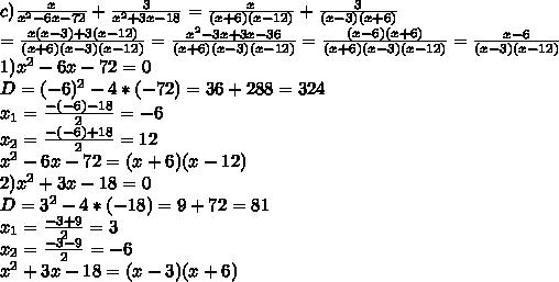 c) \frac{x}{x^2-6x-72}+\frac{3}{x^2+3x-18}=\frac{x}{(x+6)(x-12)}+\frac{3}{(x-3)(x+6)}\\=\frac{x(x-3)+3(x-12)}{(x+6)(x-3)(x-12)}=\frac{x^2-3x+3x-36}{(x+6)(x-3)(x-12)}=\frac{(x-6)(x+6)}{(x+6)(x-3)(x-12)}=\frac{x-6}{(x-3)(x-12)}\\1)x^2-6x-72=0\\D=(-6)^2-4*(-72)=36+288=324\\x_1=\frac{-(-6)-18}{2}=-6\\x_2=\frac{-(-6)+18}{2}=12\\x^2-6x-72=(x+6)(x-12)\\2)x^2+3x-18=0\\D=3^2-4*(-18)=9+72=81\\x_1=\frac{-3+9}{2}=3\\x_2=\frac{-3-9}{2}=-6\\x^2+3x-18=(x-3)(x+6)