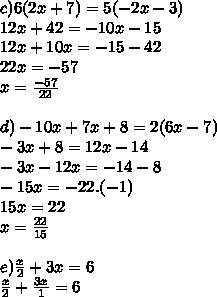 c) 6(2x + 7) = 5(- 2x - 3) \\ 12x + 42 = - 10x - 15 \\ 12x + 10x = - 15 - 42 \\ 22x = - 57 \\ x =  \frac{- 57}{22}  \\  \\ d) - 10x + 7x + 8 = 2(6x - 7) \\ - 3x + 8 = 12x - 14 \\ - 3x - 12x = - 14 - 8 \\ - 15x = - 22  .(- 1) \\ 15x = 22 \\ x =  \frac{22}{15}  \\  \\ e)  \frac{x}{2}  + 3x = 6 \\  \frac{x}{2} +  \frac{3x}{1} = 6 \\