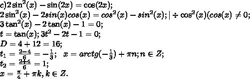 c)2\sin^{2}(x)-\sin(2x)=\cos(2x);\      2\sin^{2}(x)-2sin(x)cos(x)=cos^{2}(x)-sin^{2}(x);|\div\cos^{2}(x) (cos(x) \neq 0;\3\tan^{2}(x)-2\tan(x)-1=0;\t=\tan(x); 3t^2-2t-1=0;\D=4+12=16;\t_{1}= \frac{2-4}{6}=- \frac{1}{3} ;\ \  x=arctg(- \frac{1}{3})+\pi n; n\in Z;\ t_{2}=\frac{2+4}{6}=1;\ x= \frac{\pi}{4}+\pi k, k \in Z.
