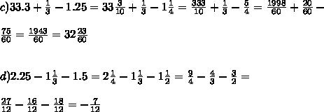 c)33.3+\frac{1}{3}-1.25=33\frac{3}{10}+\frac{1}{3}-1\frac{1}{4}=\frac{333}{10}+\frac{1}{3}-\frac{5}{4}=\frac{1998}{60}+\frac{20}{60}-\\\ \\\ \frac{75}{60}=\frac{1943}{60}=32\frac{23}{60}\\\ \\\ \\\ d)2.25-1\frac{1}{3}-1.5=2\frac{1}{4}-1\frac{1}{3}-1\frac{1}{2}=\frac{9}{4}-\frac{4}{3}-\frac{3}{2}=\\\ \\\ \frac{27}{12}-\frac{16}{12}-\frac{18}{12}=-\frac{7}{12}