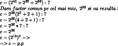c=(2^{40}+2^{39}+2^{38}):7 \\ Dam~factor~comun~pe~cel~mai~mic,~2^{38}~si~va~rezulta: \\ c=2^{38}(2^2+2+1):7 \\ c=2^{38}(4+2+1):7 \\ c=2^{38}*7:7 \\ c=2^{38} \\ c=(2^{19})^2=> \\ =>c=p.p