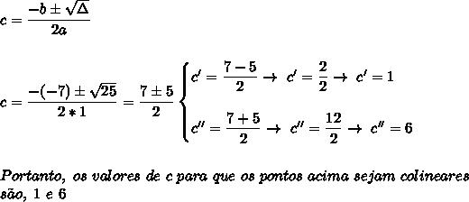c= \dfrac{-b\pm \sqrt{\Delta} }{2a}\\\\\\c= \dfrac{-(-7)\pm \sqrt{25} }{2*1}= \dfrac{7\pm5}{2}\begin{cases}c'= \dfrac{7-5}{2}\to~c'= \dfrac{2}{2}\to~c'=1\\\\c''= \dfrac{7+5}{2}\to~c''= \dfrac{12}{2}\to~c''=6    \end{cases}\\\\\\Portanto,~os~valores~de~c~para~que~os~pontos~acima~sejam~colineares\\s\~ao,~1~e~6