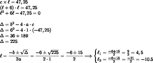 c\times\ell=47,25\\(\ell+6)\cdot\ell=47,25\\\ell^2+6\ell-47,25=0\\\\\Delta=b^2-4\cdot a\cdot c\\\Delta=6^2-4\cdot1\cdot(-47,25)\\\Delta=36+189\\\Delta=225\\\\\ell=\dfrac{-b\pm\sqrt{\Delta}}{2a}=\dfrac{-6\pm\sqrt{225}}{2\cdot1}=\dfrac{-6\pm15}{2}\Longrightarrow\begin{cases}\ell_1=\frac{-6+15}{2}=\frac{9}{2}=4,5\\\ell_2=\frac{-6-15}{2}=\frac{-21}{2}=-10.5\end{cases}