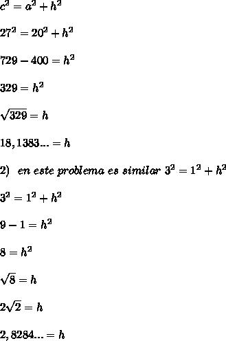 c^{2} = a^{2} + h^{2} \\\\ 27^{2} = 20^{2} + h^{2} \\\\ 729 - 400 = h^{2} \\\\ 329 = h^{2} \\\\ \sqrt{329} =h \\\\ 18,1383... =h \\\\ 2) \ \ en \ este\ problema \ es \ similar \ 3^{2} = 1^{2} + h^{2} \\\\ 3^{2} = 1^{2} + h^{2} \\\\ 9 - 1 = h^{2} \\\\ 8 = h^{2} \\\\ \sqrt{8} =h \\\\ 2\sqrt{2} =h \\\\ 2,8284... =h \\\\