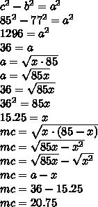 c^{2} - b^{2} = a^{2} \\ 85^{2} - 77^{2} = a^{2} \\ 1296 = a^{2} \\ 36 = a \\ a = \sqrt{x \cdot85} \\ a = \sqrt{85x} \\ 36 = \sqrt{85x} \\ 36^{2} = 85x \\ 15.25 = x \\ mc = \sqrt{x \cdot(85-x)} \\ mc = \sqrt{85x -x^{2}} \\ mc = \sqrt{85x}- \sqrt{x^{2}} \\ mc = a - x \\ mc = 36 - 15.25 \\ mc = 20.75