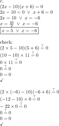 c. \\ (2x-10)(x+6)=0 \\2x-10=0 \ \lor \ x+6=0 \\2x=10 \ \lor \ x=-6 \\x=\frac{10}{2} \ \lor \ x=-6 \\\boxed{x=5 \ \lor \ x=-6} \\ \\\hbox{check:} \\(2 \times 5-10)(5+6) \stackrel{?}{=} 0 \\(10-10) \times 11 \stackrel{?}{=} 0 \\0 \times 11 \stackrel{?}{=} 0 \\0 \stackrel{?}{=} 0 \\0=0 \\\checkmark \\ \\(2 \times (-6)-10)(-6+6) \stackrel{?}{=} 0 \\(-12-10) \times 0 \stackrel{?}{=} 0 \\-22 \times 0 \stackrel{?}{=} 0 \\0 \stackrel{?}{=} 0 \\0=0 \\\checkmark