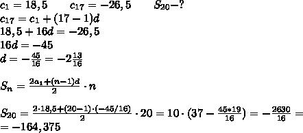 c_{1}=18,5\ \ \ \ \ \ c_{17}=-26,5\ \ \ \ \ \ S_{20}-? \\ c_{17}=c_1+(17-1)d \\ 18,5+16d=-26,5 \\ 16d=-45 \\ d=-\frac{45}{16}=-2\frac{13}{16} \\ \\ S_n=\frac{2a_1+(n-1)d}{2} \cdot n \\ \\ S_{20}= \frac{2 \cdot 18,5+(20-1) \cdot (-45/16)}{2} \cdot 20=10 \cdot (37-\frac{45*19}{16})= -\frac{2630}{16}= \\ =-164,375